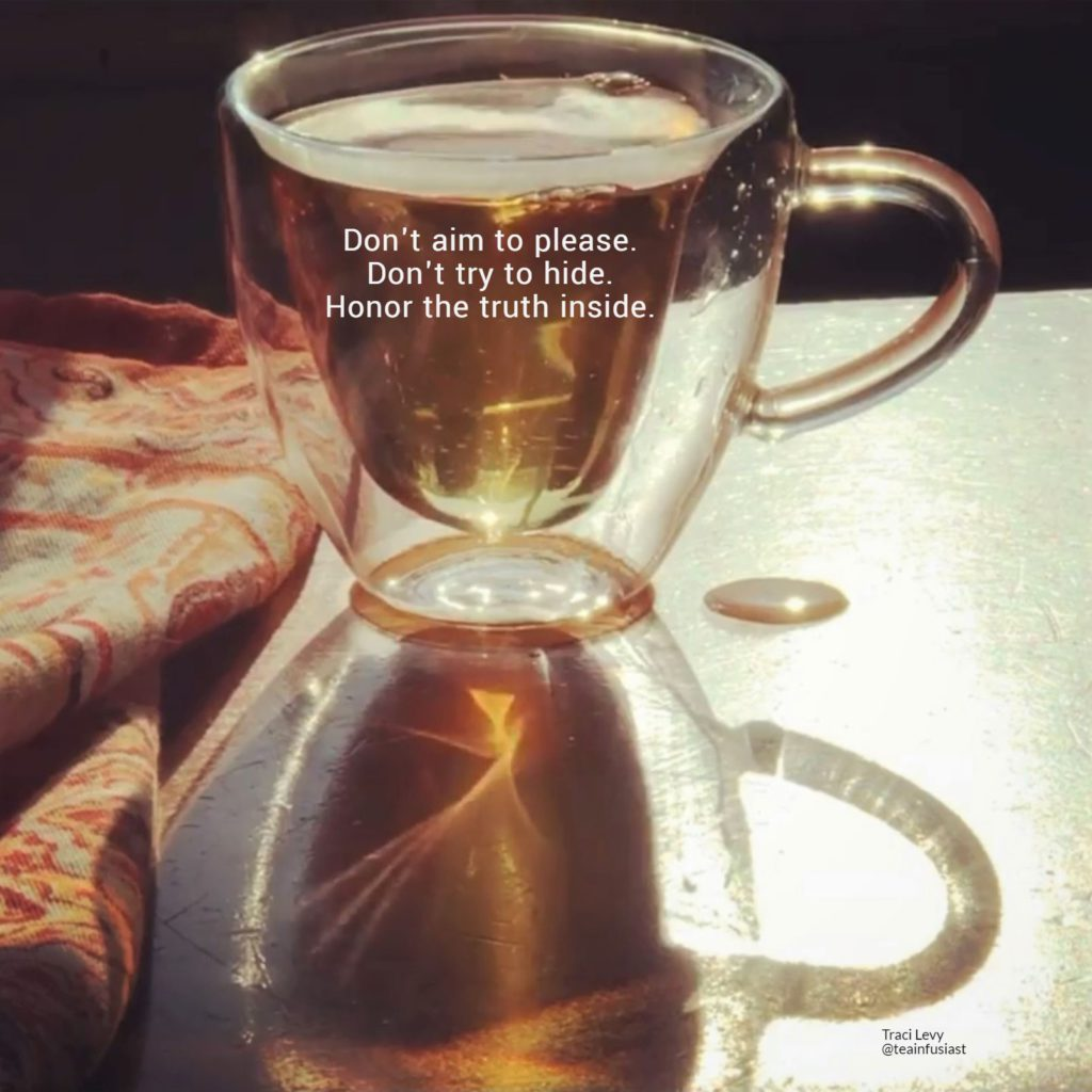 """Authenticity mantra inside a teacup: """"Don't aim to please. Don't try to hide. Honor the truth inside."""""""